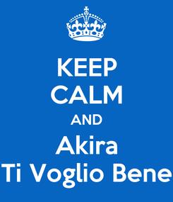 Poster: KEEP CALM AND Akira Ti Voglio Bene
