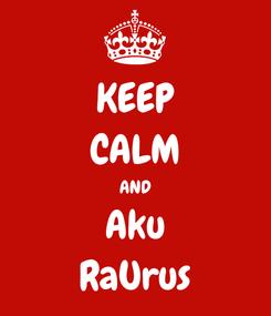Poster: KEEP CALM AND Aku RaUrus