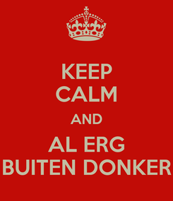 Poster: KEEP CALM AND AL ERG BUITEN DONKER