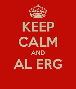 Poster: KEEP CALM AND AL ERG