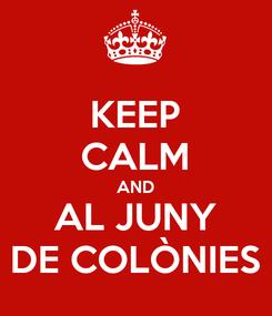 Poster: KEEP CALM AND AL JUNY DE COLÒNIES