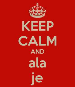 Poster: KEEP CALM AND ala je