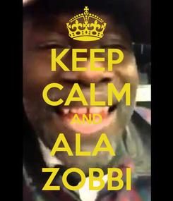 Poster: KEEP CALM AND ALA  ZOBBI