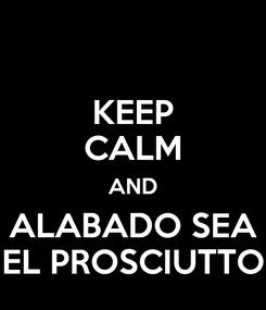 Poster: KEEP CALM AND ALABADO SEA EL PROSCIUTTO