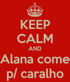 Poster: KEEP CALM AND Alana come p/ caralho