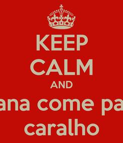 Poster: KEEP CALM AND Alana come para  caralho