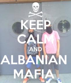 Poster: KEEP CALM AND ALBANIAN  MAFIA