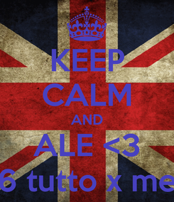 Poster: KEEP CALM AND ALE <3 6 tutto x me