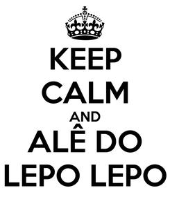 Poster: KEEP CALM AND ALÊ DO LEPO LEPO