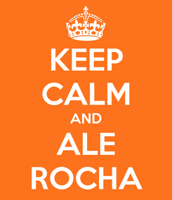 Poster: KEEP CALM AND ALE ROCHA