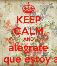 Poster: KEEP CALM AND alegrate por que estoy aqui