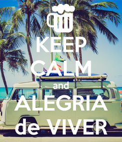 Poster: KEEP CALM and ALEGRIA de VIVER