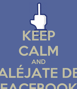 Poster: KEEP CALM AND ALÉJATE DE FACEBOOK