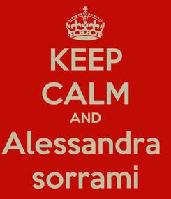 Poster: KEEP CALM AND Alessandra  sorrami