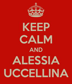 Poster: KEEP CALM AND ALESSIA UCCELLINA