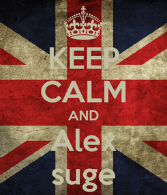 Poster: KEEP CALM AND Alex suge