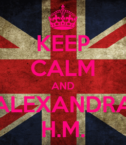 Poster: KEEP CALM AND ALEXANDRA H.M.