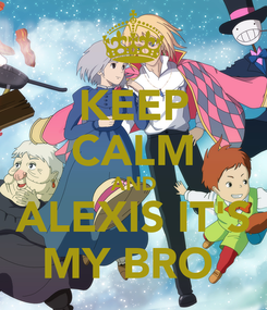 Poster: KEEP CALM AND ALEXIS IT'S MY BRO
