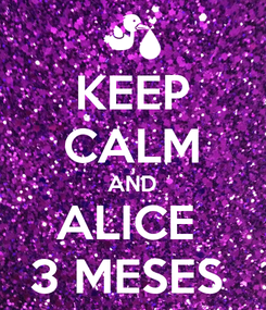 Poster: KEEP CALM AND ALICE  3 MESES