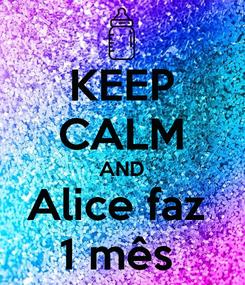 Poster: KEEP CALM AND Alice faz  1 mês
