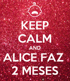 Poster: KEEP CALM AND ALICE FAZ  2 MESES