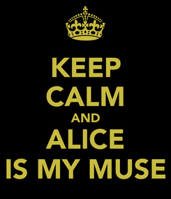 Poster: KEEP CALM AND ALICE IS MY MUSE