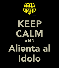 Poster: KEEP CALM AND Alienta al Idolo