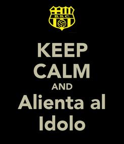 Poster: KEEP CALM AND Alienta al Idolo