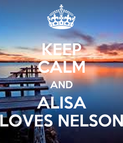Poster: KEEP CALM AND ALISA LOVES NELSON