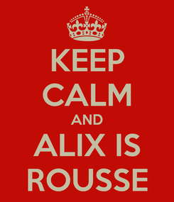 Poster: KEEP CALM AND ALIX IS ROUSSE