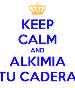 Poster: KEEP CALM AND ALKIMIA TU CADERA