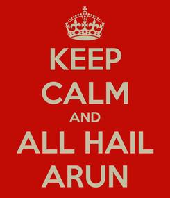 Poster: KEEP CALM AND ALL HAIL ARUN