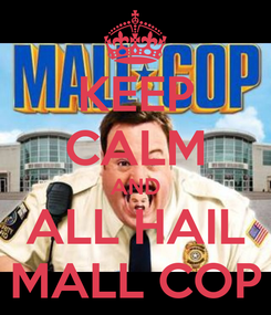 Poster: KEEP CALM AND ALL HAIL MALL COP