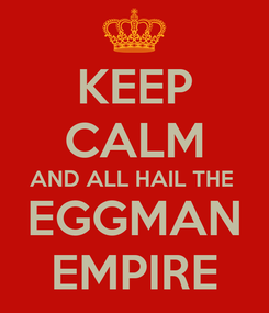 Poster: KEEP CALM AND ALL HAIL THE  EGGMAN EMPIRE
