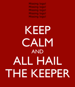 Poster: KEEP CALM AND ALL HAIL THE KEEPER