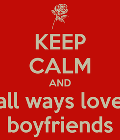 Poster: KEEP CALM AND all ways love boyfriends