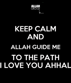 Poster: KEEP CALM AND ALLAH GUIDE ME TO THE PATH I LOVE YOU AHHAL
