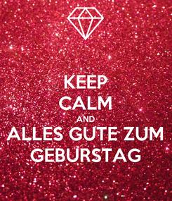 Poster: KEEP CALM AND ALLES GUTE ZUM GEBURSTAG
