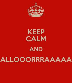 Poster: KEEP CALM AND ALLOOORRRAAAAA