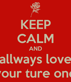 Poster: KEEP CALM AND allways love your ture one