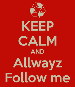 Poster: KEEP CALM AND Allwayz Follow me