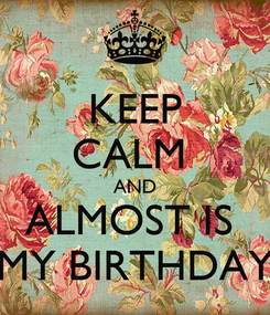 Poster: KEEP CALM  AND ALMOST IS  MY BIRTHDAY