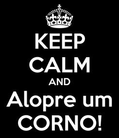 Poster: KEEP CALM AND Alopre um CORNO!