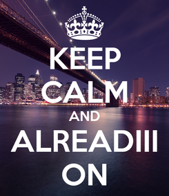 Poster: KEEP CALM AND ALREADIII ON