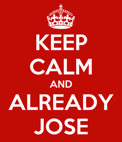 Poster: KEEP CALM AND ALREADY JOSE