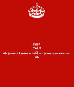 Poster: KEEP CALM And Als je ment kanker scheld kan je mensen kwetsen ON
