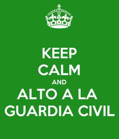 Poster: KEEP CALM AND ALTO A LA  GUARDIA CIVIL