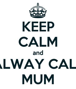 Poster: KEEP CALM and ALWAY CALL MUM