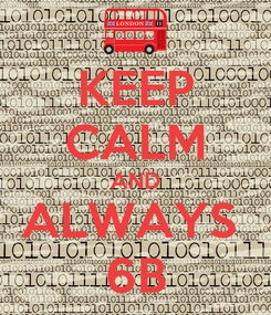 Poster: KEEP CALM AND ALWAYS  6B