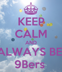 Poster: KEEP CALM AND ALWAYS BE  9Bers